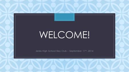 C WELCOME! Jenks High School Key Club – September 11 th, 2014.