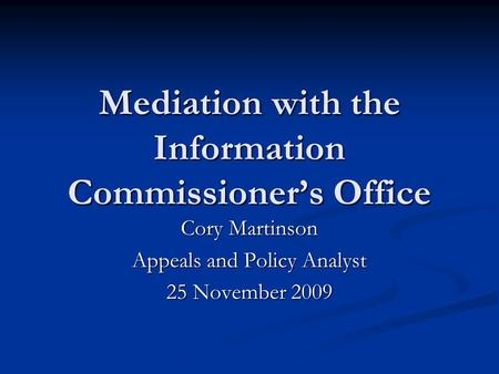 Mediation with the Information Commissioner's Office Cory Martinson Appeals and Policy Analyst 25 November 2009.