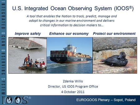 U.S. Integrated Ocean Observing System (IOOS ® ) Zdenka Willis Director, US IOOS Program Office 4 October 2011 Improve safetyEnhance our economyProtect.