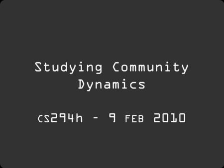 Studying Community Dynamics CS 294h – 9 FEB 2010.