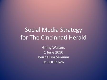 Social Media Strategy for The Cincinnati Herald Ginny Walters 1 June 2010 Journalism Seminar 15 JOUR 626.