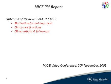 1 MICE PM Report Outcome of Reviews held at CM22 –Motivation for holding them –Outcomes & actions –Observations & follow-ups MICE Video Conference, 20.