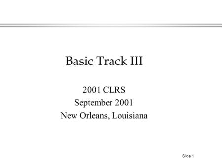 Slide 1 Basic Track III 2001 CLRS September 2001 New Orleans, Louisiana.