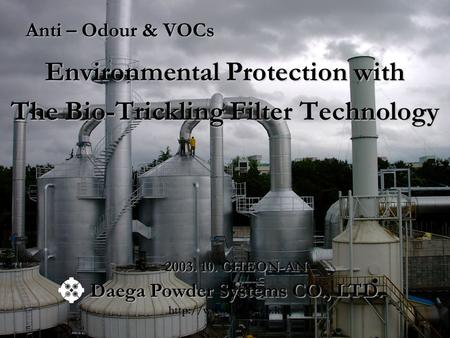 Anti – Odour & VOCs Environmental Protection with The Bio-Trickling Filter Technology Daega Powder Systems CO., LTD.  2003. 10. CHEON-AN.