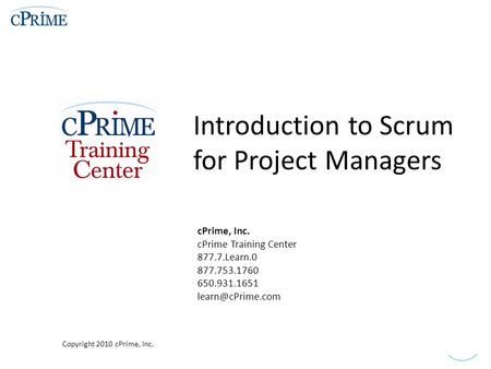 Introduction to Scrum for Project Managers cPrime, Inc. cPrime Training Center 877.7.Learn.0 877.753.1760 650.931.1651 Copyright 2010.