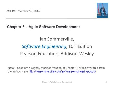 Chapter 3 – Agile Software Development Chapter 3 Agile Software Development1 CS 425 October 15, 2015 Ian Sommerville, Software Engineering, 10 th Edition.