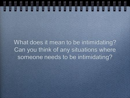 What does it mean to be intimidating? Can you think of any situations where someone needs to be intimidating?