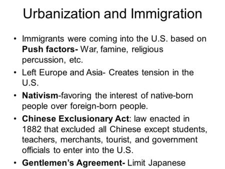 Urbanization and Immigration Immigrants were coming into the U.S. based on Push factors- War, famine, religious percussion, etc. Left Europe and Asia-