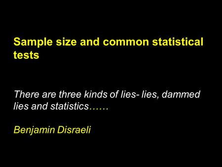 Sample size and common statistical tests There are three kinds of lies- lies, dammed lies and statistics…… Benjamin Disraeli.