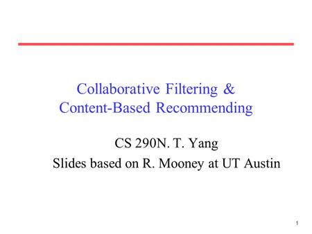 1 Collaborative Filtering & Content-Based Recommending CS 290N. T. Yang Slides based on R. Mooney at UT Austin.