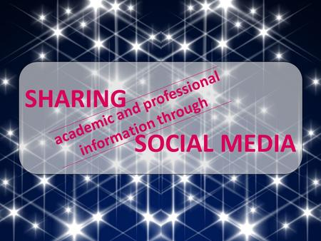 SHARING SOCIAL MEDIA academic and professional information through.
