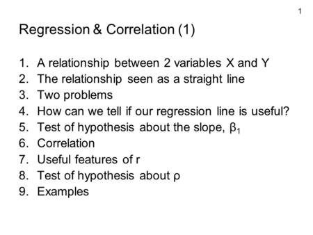 1 Regression & Correlation (1) 1.A relationship between 2 variables X and Y 2.The relationship seen as a straight line 3.Two problems 4.How can we tell.