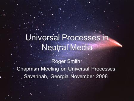 Universal Processes in Neutral Media Roger Smith Chapman Meeting on Universal Processes Savannah, Georgia November 2008.