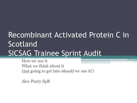 Recombinant Activated Protein C in Scotland SICSAG Trainee Sprint Audit How we use it What we think about it (not going to get into should we use it!)
