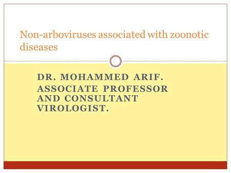 DR. MOHAMMED ARIF. ASSOCIATE PROFESSOR AND CONSULTANT VIROLOGIST. Non-arboviruses associated with zoonotic diseases.