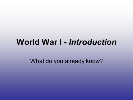 World War I - Introduction What do you already know?