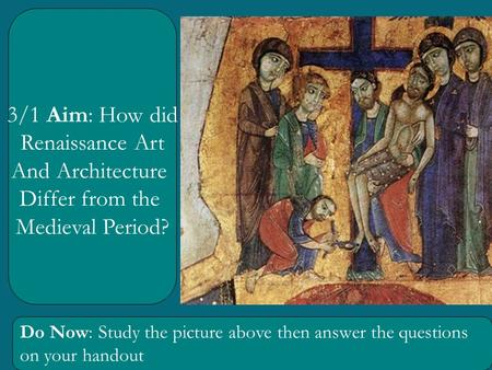 3/1 Aim: How did Renaissance Art And Architecture Differ from the Medieval Period? Do Now: Study the picture above then answer the questions on your handout.