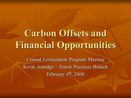 Carbon Offsets and Financial Opportunities Coastal Fertilization Program Meeting Kevin Astridge – Forest Practices Branch February 4 th, 2008.