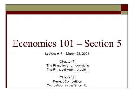 Economics 101 – Section 5 Lecture #17 – March 23, 2004 Chapter 7 -The Firms long-run decisions -The Principal-Agent problem Chapter 8 - Perfect Competition.
