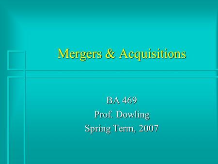 Mergers & Acquisitions BA 469 Prof. Dowling Spring Term, 2007.