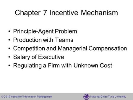 © 2010 Institute of Information Management National Chiao Tung University Chapter 7 Incentive Mechanism Principle-Agent Problem Production with Teams Competition.
