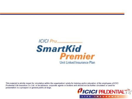 This material is strictly meant for circulation within the organization/ solely for training and/or education of the employees of ICICI Prudential Life.