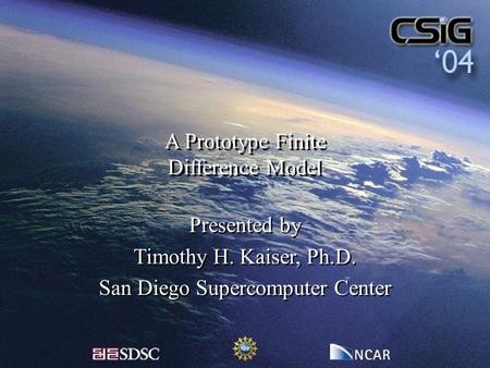 A Prototype Finite Difference Model Presented by Timothy H. Kaiser, Ph.D. San Diego Supercomputer Center Presented by Timothy H. Kaiser, Ph.D. San Diego.