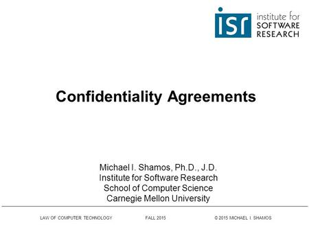 LAW OF COMPUTER TECHNOLOGY FALL 2015 © 2015 MICHAEL I. SHAMOS Confidentiality Agreements Michael I. Shamos, Ph.D., J.D. Institute for Software Research.