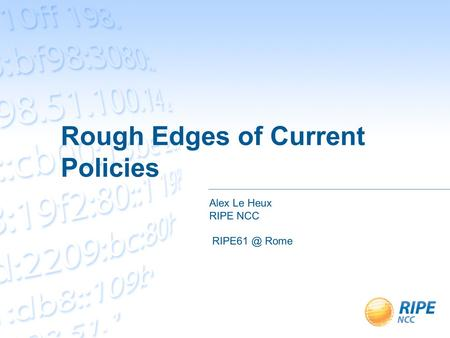 Rough Edges of Current Policies Alex Le Heux RIPE NCC Rome.