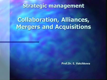 Strategic management Collaboration, Alliances, Mergers and Acquisitions Prof.Dr. E. Vatchkova.