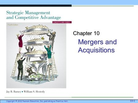 Mergers and Acquisitions Copyright © 2012 Pearson Education, Inc. publishing as Prentice Hall. 10-1 Chapter 10.