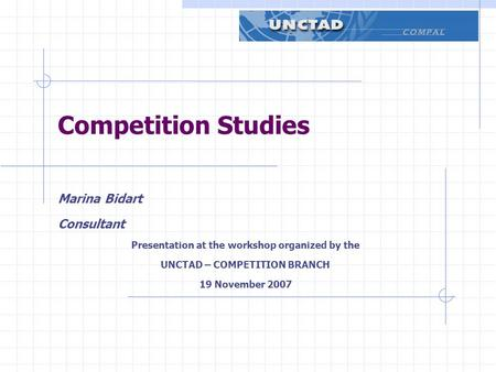 Competition Studies Marina Bidart Consultant Presentation at the workshop organized by the UNCTAD – COMPETITION BRANCH 19 November 2007.