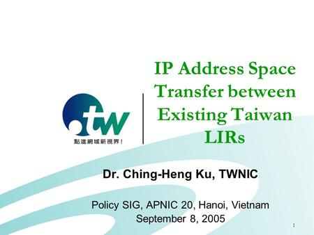 1 IP Address Space Transfer between Existing Taiwan LIRs Dr. Ching-Heng Ku, TWNIC Policy SIG, APNIC 20, Hanoi, Vietnam September 8, 2005.