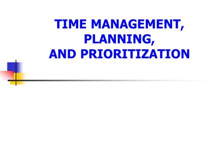 TIME MANAGEMENT, PLANNING, AND PRIORITIZATION. The Three Ps of Effective Time Management Developed by Andrew Berner 1. Planning. 2. Priorities. 3. Procrastination.