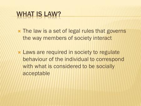  The law is a set of legal rules that governs the way members of society interact  Laws are required in society to regulate behaviour of the individual.