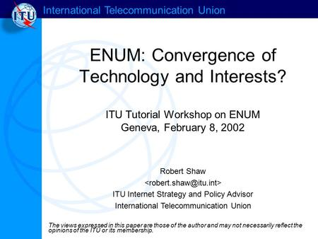 International Telecommunication Union ENUM: Convergence of Technology and Interests? ITU Tutorial Workshop on ENUM Geneva, February 8, 2002 Robert Shaw.