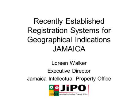 Recently Established Registration Systems for Geographical Indications JAMAICA Loreen Walker Executive Director Jamaica Intellectual Property Office.