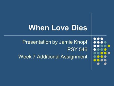 When Love Dies Presentation by Jamie Knopf PSY 546 Week 7 Additional Assignment.