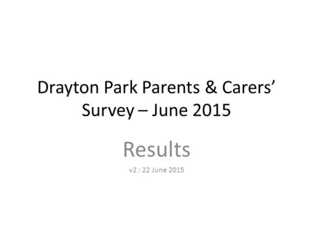 Drayton Park Parents & Carers' Survey – June 2015 Results v2 : 22 June 2015.
