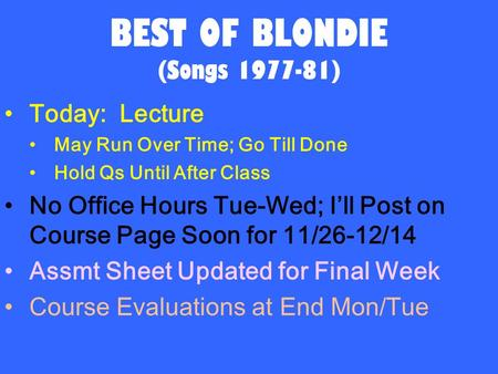 BEST OF BLONDIE (Songs 1977-81) Today: Lecture May Run Over Time; Go Till Done Hold Qs Until After Class No Office Hours Tue-Wed; I'll Post on Course Page.