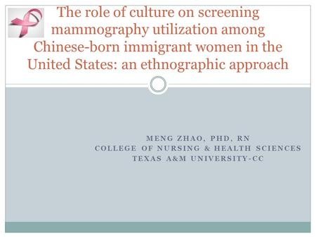 MENG ZHAO, PHD, RN COLLEGE OF NURSING & HEALTH SCIENCES TEXAS A&M UNIVERSITY-CC The role of culture on screening mammography utilization among Chinese-born.