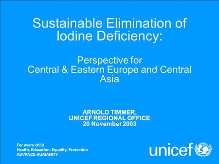 Sustainable Elimination of Iodine Deficiency: Perspective for Central & Eastern Europe and Central Asia ARNOLD TIMMER, UNICEF REGIONAL OFFICE 20 November.
