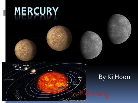 By Ki Hoon. History of Mercury  Who discovered Mercury?  Mercury has been observed for thousands of years, and I believe the Babylonians are credited.