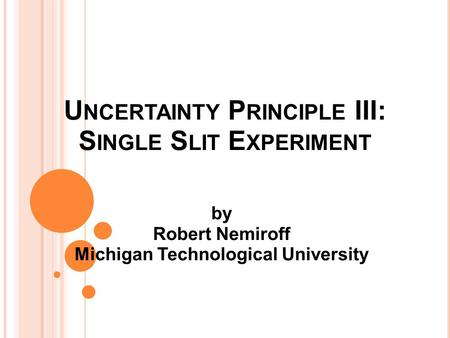 U NCERTAINTY P RINCIPLE III: S INGLE S LIT E XPERIMENT by Robert Nemiroff Michigan Technological University.