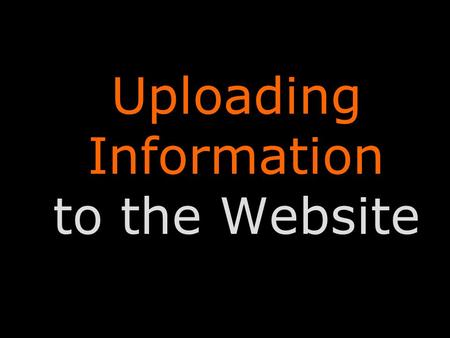 Uploading Information to the Website. Uploading Information Uploading information to the website is very simple. Our website is updated through a system.