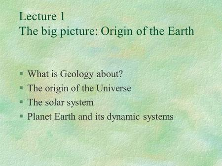Lecture 1 The big picture: Origin of the Earth §What is Geology about? §The origin of the Universe §The solar system §Planet Earth and its dynamic systems.
