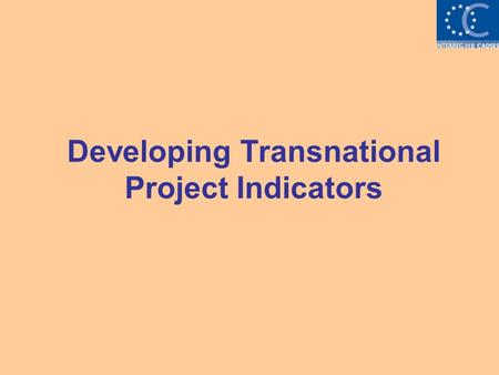 Developing Transnational Project Indicators. The purpose of indicators > Indicators are useful tools that allow programme and project managers to monitor: