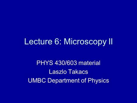 Lecture 6: Microscopy II PHYS 430/603 material Laszlo Takacs UMBC Department of Physics.