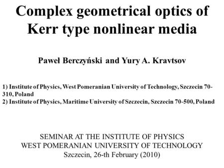 Complex geometrical optics of Kerr type nonlinear media Paweł Berczyński and Yury A. Kravtsov 1) Institute of Physics, West Pomeranian University of Technology,