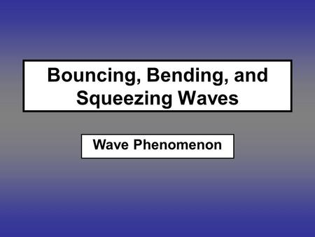 Bouncing, Bending, and Squeezing Waves Wave Phenomenon.